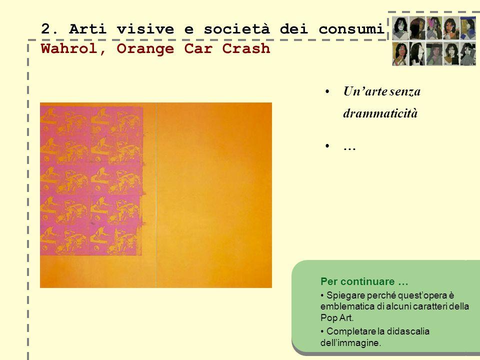 2. Arti visive e società dei consumi 2. Arti visive e società dei consumi Wahrol, Orange Car Crash Unarte senza drammaticità … Per continuare … Spiega