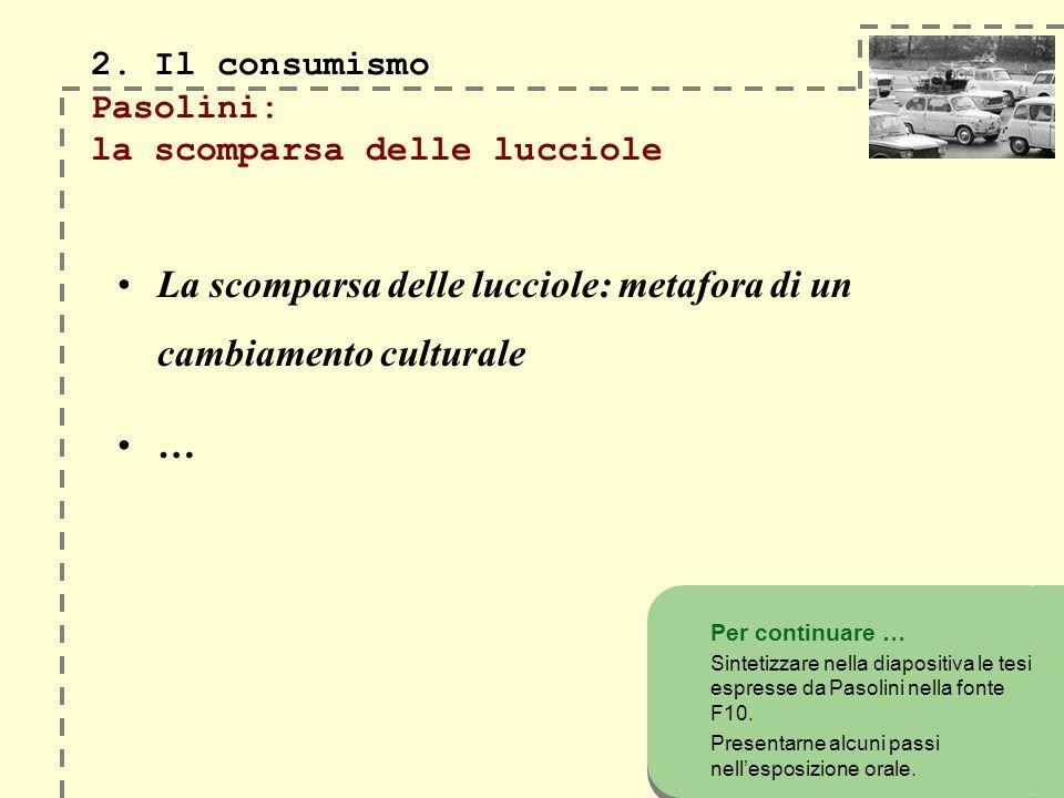 2. Il consumismo 2. Il consumismo Pasolini: la scomparsa delle lucciole La scomparsa delle lucciole: metafora di un cambiamento culturale … Per contin