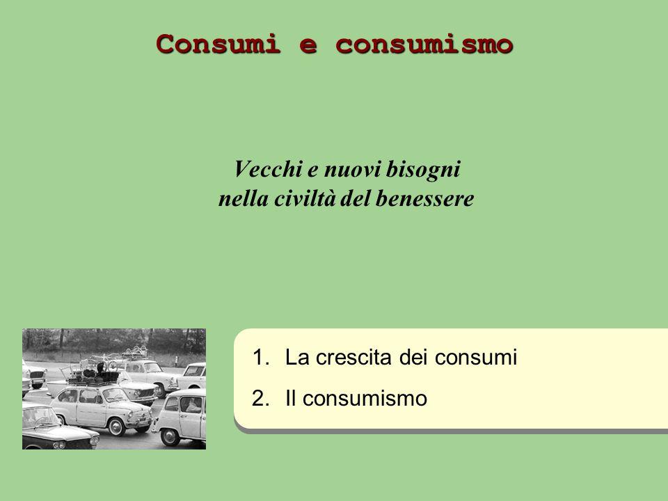 Consumi e consumismo Vecchi e nuovi bisogni nella civiltà del benessere 1. 1.La crescita dei consumi 2. 2.Il consumismo