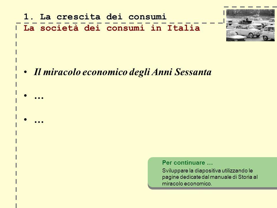 1. La crescita dei consumi 1. La crescita dei consumi La società dei consumi in Italia Il miracolo economico degli Anni Sessanta … … Per continuare …
