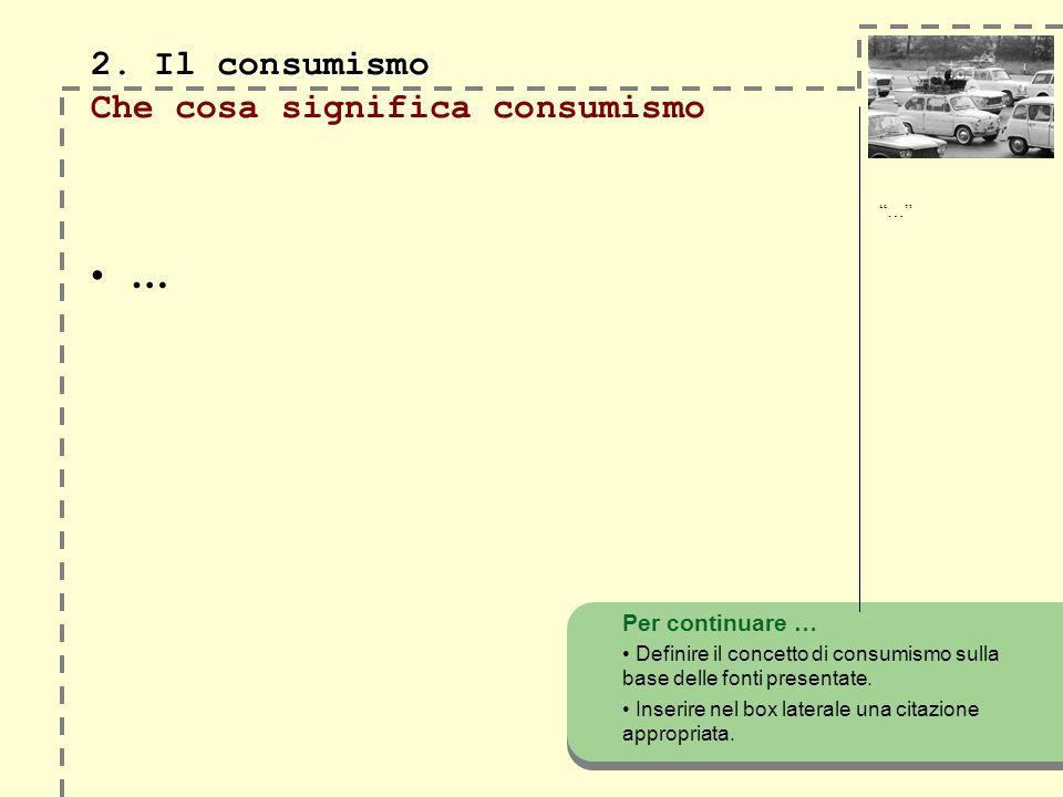 2. Il consumismo 2. Il consumismo Che cosa significa consumismo … Per continuare … Definire il concetto di consumismo sulla base delle fonti presentat