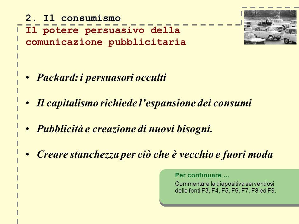 2. Il consumismo 2. Il consumismo Il potere persuasivo della comunicazione pubblicitaria Packard: i persuasori occulti Il capitalismo richiede lespans