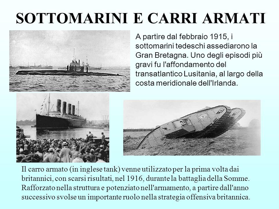 SOTTOMARINI E CARRI ARMATI A partire dal febbraio 1915, i sottomarini tedeschi assediarono la Gran Bretagna. Uno degli episodi più gravi fu l'affondam