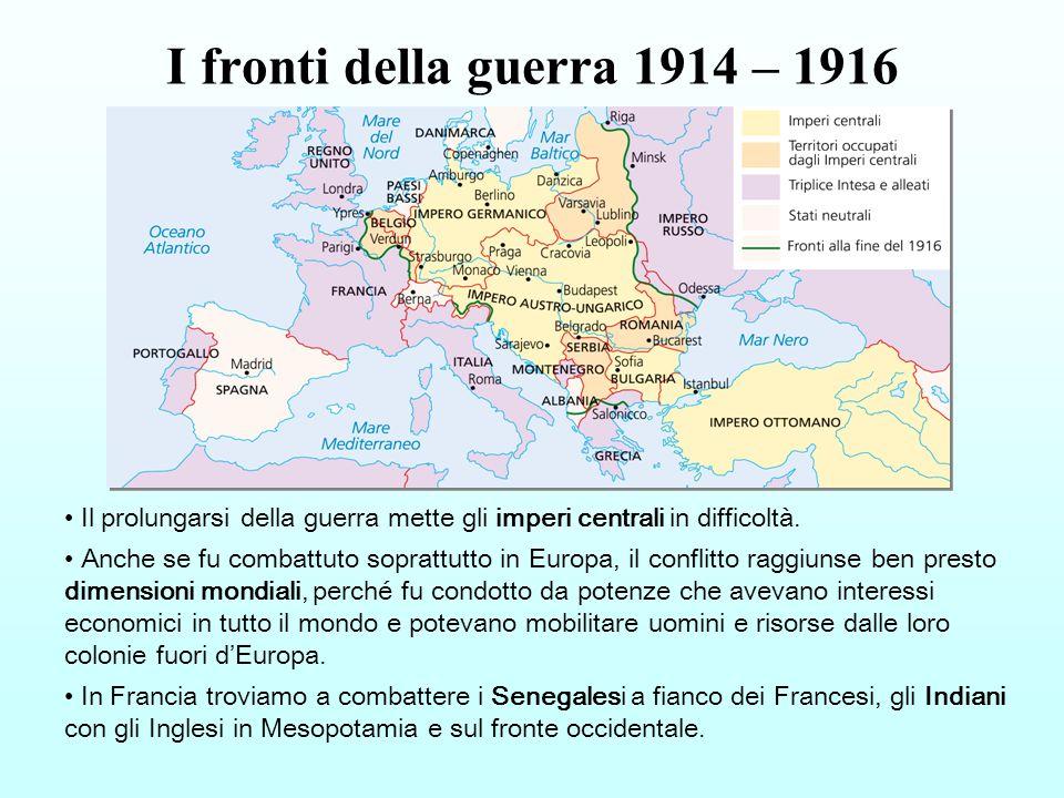 I fronti della guerra 1914 – 1916 Il prolungarsi della guerra mette gli imperi centrali in difficoltà. Anche se fu combattuto soprattutto in Europa, i