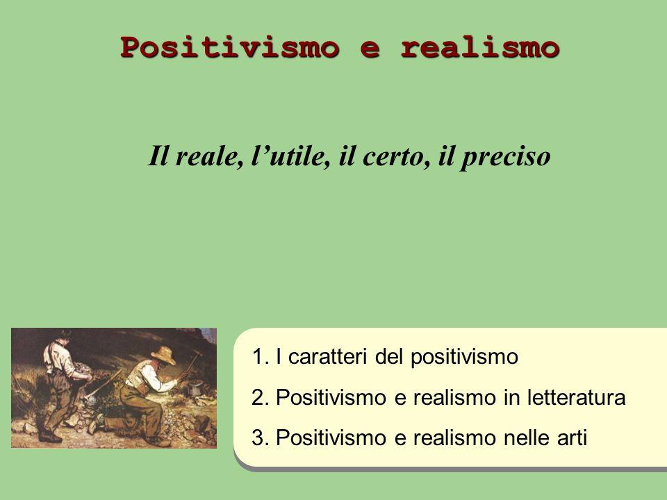 Positivismo e realismo Il reale, lutile, il certo, il preciso 1. I caratteri del positivismo 2. Positivismo e realismo in letteratura 3. Positivismo e