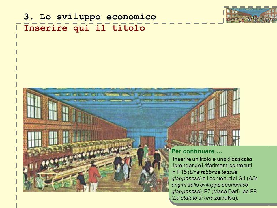 3. Lo sviluppo economico 3. Lo sviluppo economico Inserire qui il titolo Per continuare … Inserire un titolo e una didascalia riprendendo i riferiment