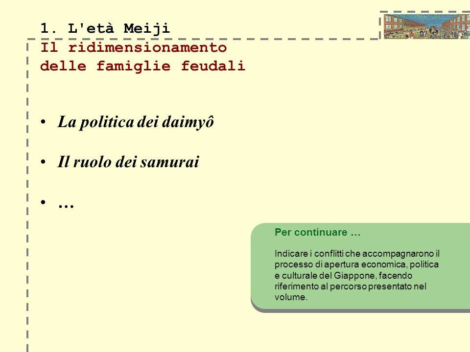 1. L'età Meiji 1. L'età Meiji Il ridimensionamento delle famiglie feudali La politica dei daimyô Il ruolo dei samurai … Per continuare … Indicare i co