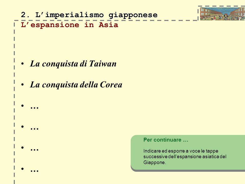 2. Limperialismo giapponese 2. Limperialismo giapponese Lespansione in Asia La conquista di Taiwan La conquista della Corea … Per continuare … Indicar
