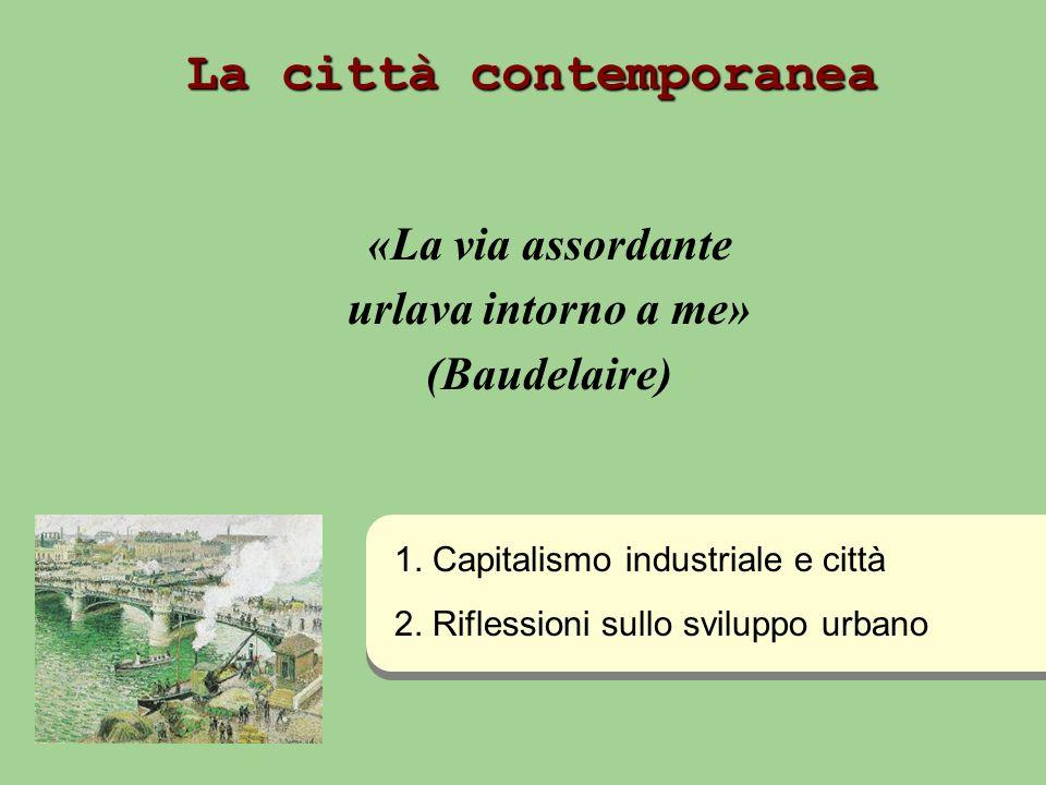 La città contemporanea «La via assordante urlava intorno a me» (Baudelaire) 1. Capitalismo industriale e città 2. Riflessioni sullo sviluppo urbano