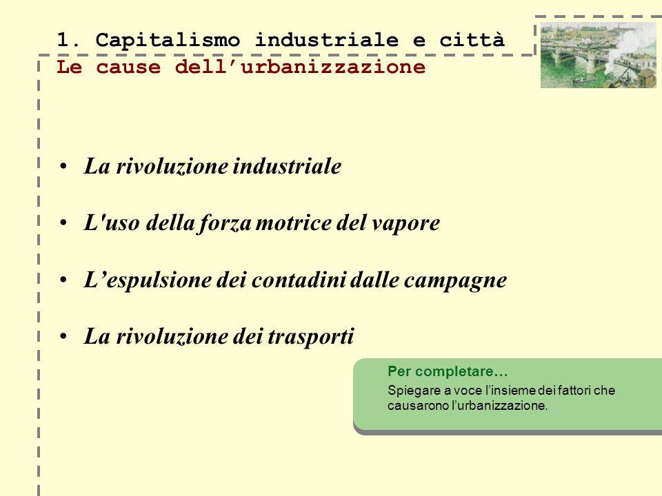 1. Capitalismo industriale e città 1. Capitalismo industriale e città Le cause dellurbanizzazione La rivoluzione industriale L'uso della forza motrice