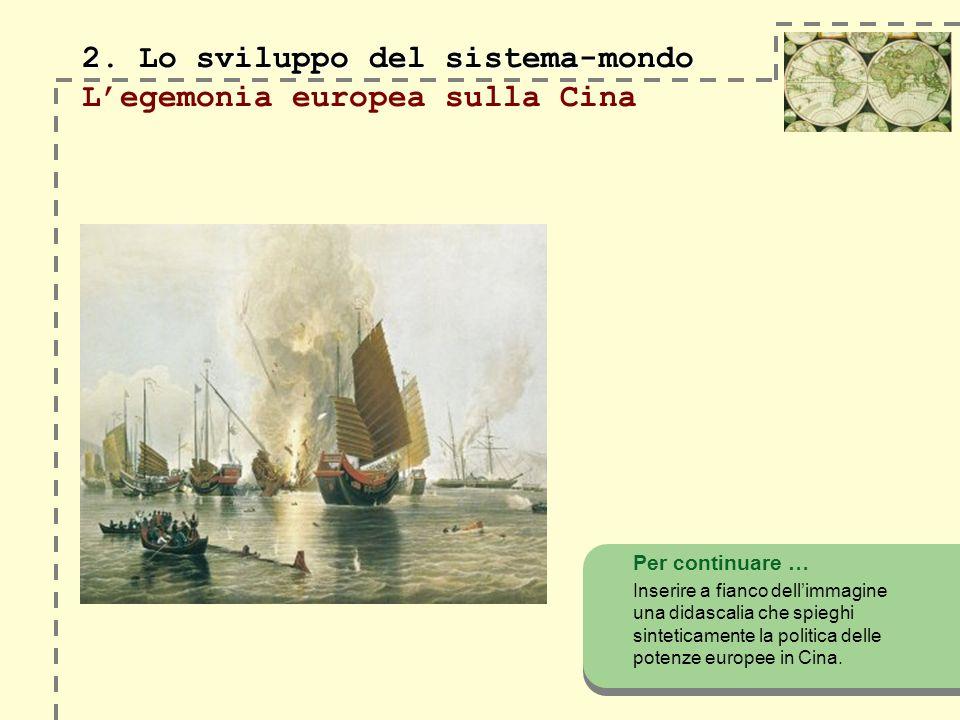 2. Lo sviluppo del sistema-mondo 2. Lo sviluppo del sistema-mondo Legemonia europea sulla Cina Per continuare … Inserire a fianco dellimmagine una did