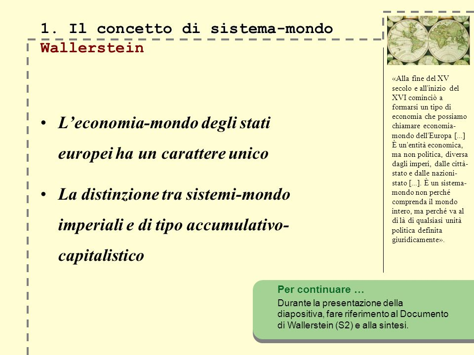 1. Il concetto di sistema-mondo 1. Il concetto di sistema-mondo Wallerstein Leconomia-mondo degli stati europei ha un carattere unico La distinzione t