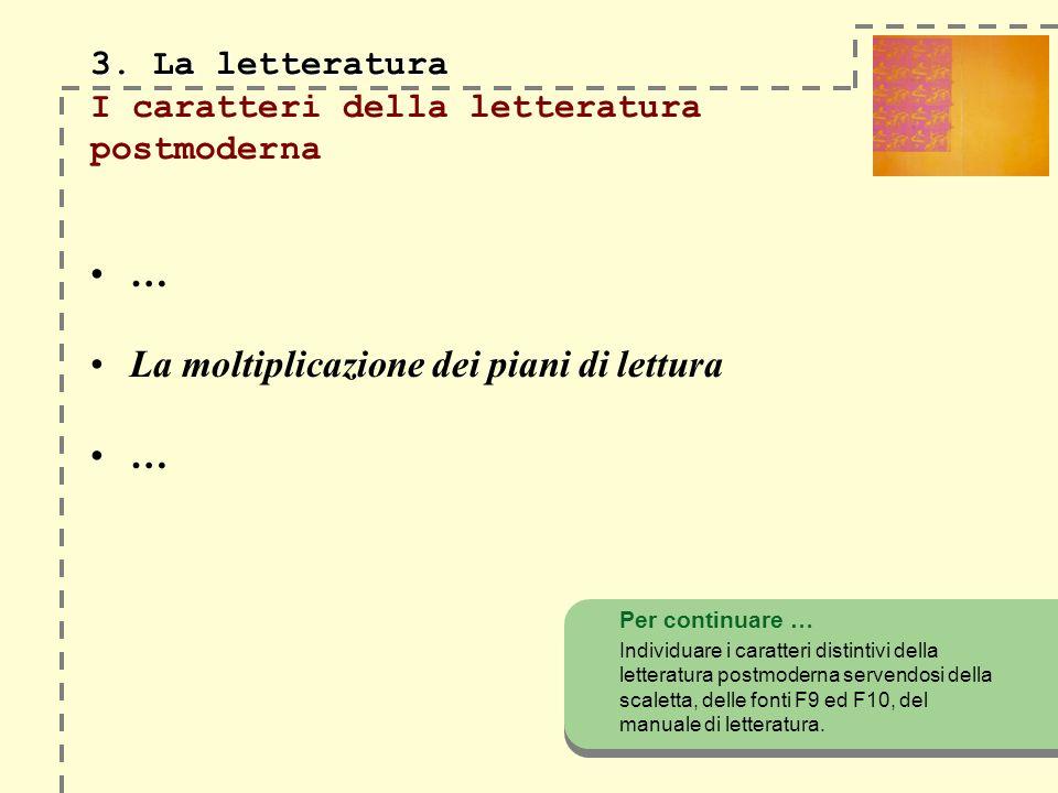 3. La letteratura 3. La letteratura I caratteri della letteratura postmoderna … La moltiplicazione dei piani di lettura … Per continuare … Individuare