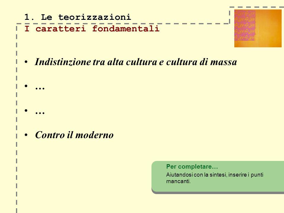 Indistinzione tra alta cultura e cultura di massa … Contro il moderno Per completare… Aiutandosi con la sintesi, inserire i punti mancanti. 1. Le teor
