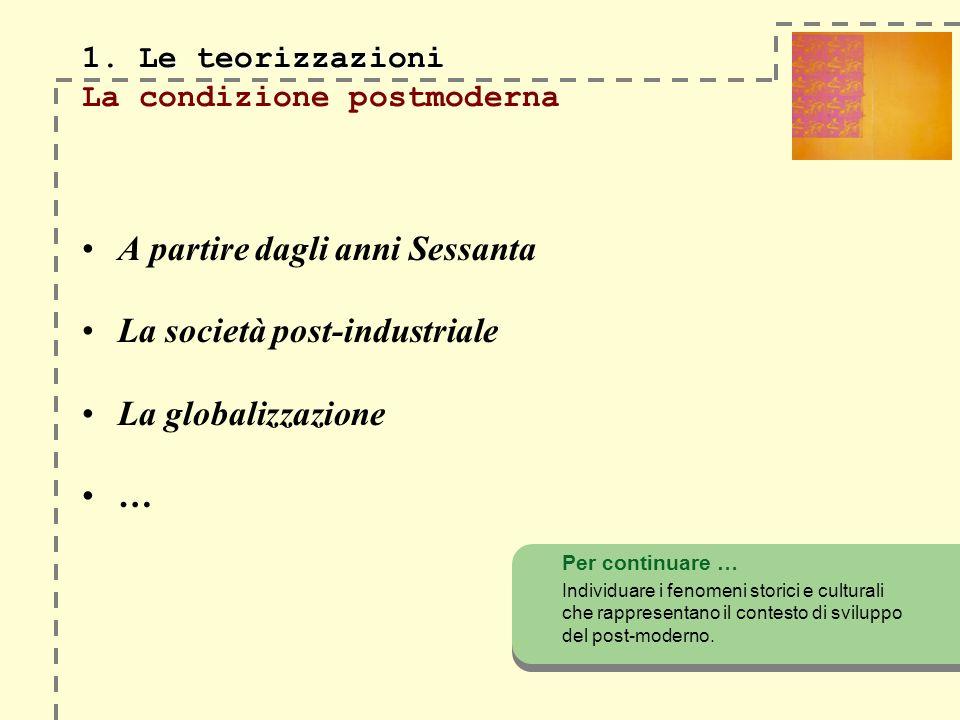 1. Le teorizzazioni 1. Le teorizzazioni La condizione postmoderna A partire dagli anni Sessanta La società post-industriale La globalizzazione … Per c