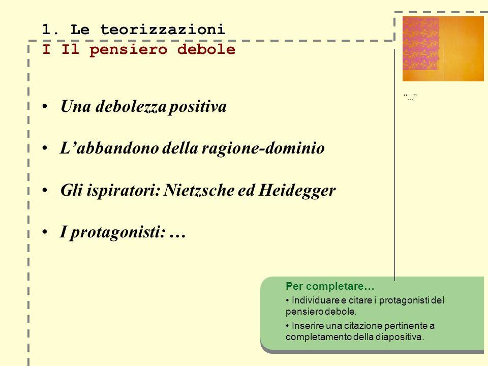 Una debolezza positiva Labbandono della ragione-dominio Gli ispiratori: Nietzsche ed Heidegger I protagonisti: … Per completare… Individuare e citare