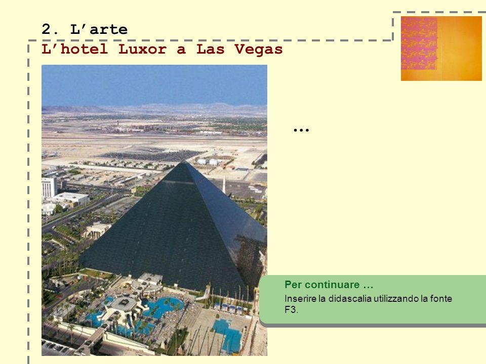 2. Larte 2. Larte Lhotel Luxor a Las Vegas … Per continuare … Inserire la didascalia utilizzando la fonte F3.