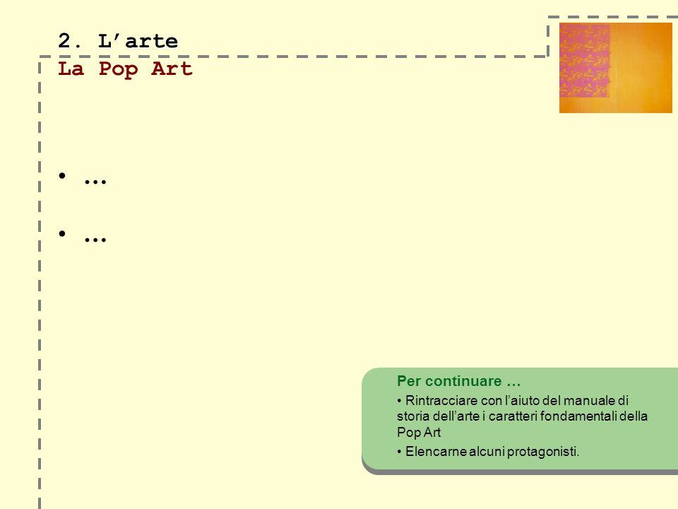 2. Larte 2. Larte La Pop Art … … Per continuare … Rintracciare con laiuto del manuale di storia dellarte i caratteri fondamentali della Pop Art Elenca