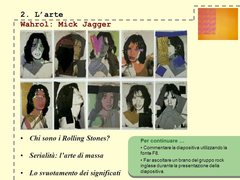 2. Larte 2. Larte Wahrol: Mick Jagger Chi sono i Rolling Stones? Serialità: larte di massa Lo svuotamento dei significati Per continuare … Commentare