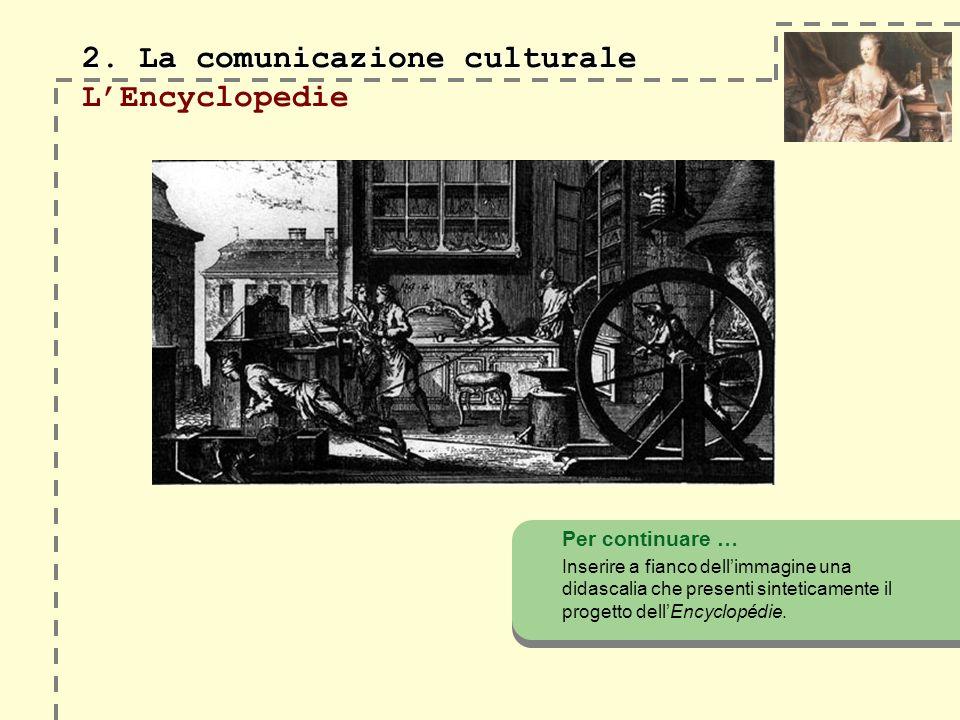 2. La comunicazione culturale 2. La comunicazione culturale LEncyclopedie Per continuare … Inserire a fianco dellimmagine una didascalia che presenti