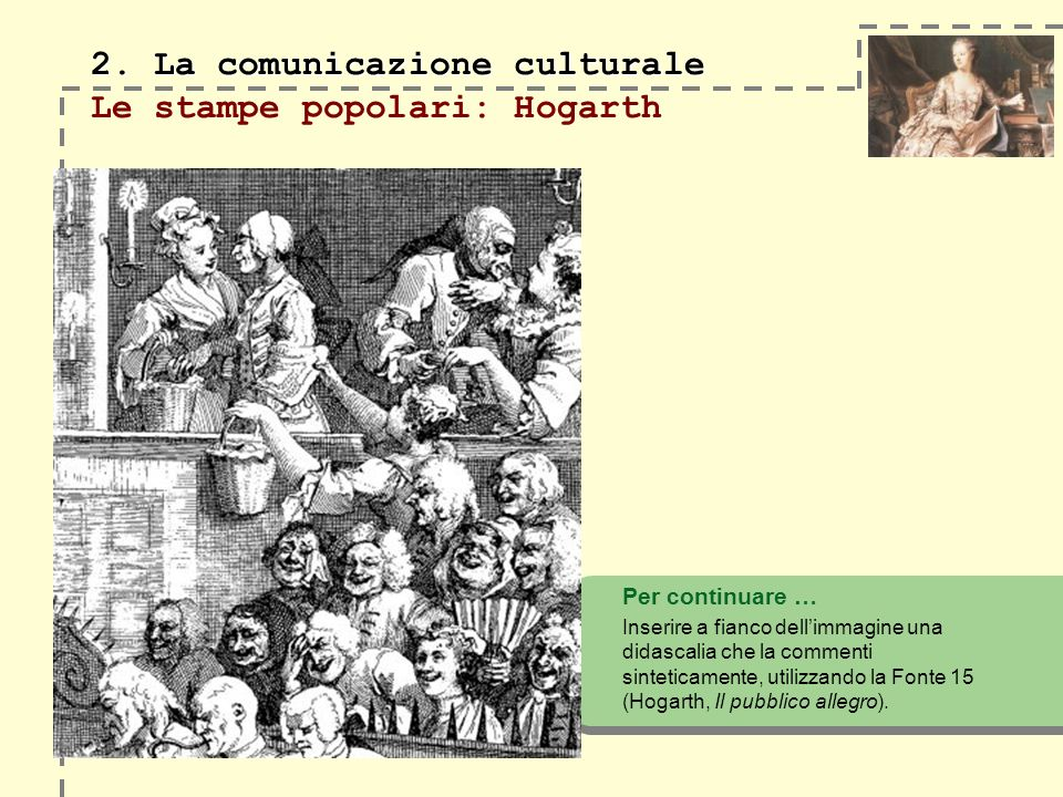 2. La comunicazione culturale 2. La comunicazione culturale Le stampe popolari: Hogarth Per continuare … Inserire a fianco dellimmagine una didascalia