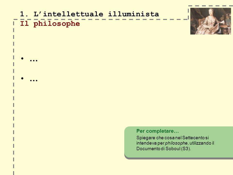 1. Lintellettuale illuminista 1. Lintellettuale illuminista Il philosophe … … Per completare… Spiegare che cosa nel Settecento si intendeva per philos