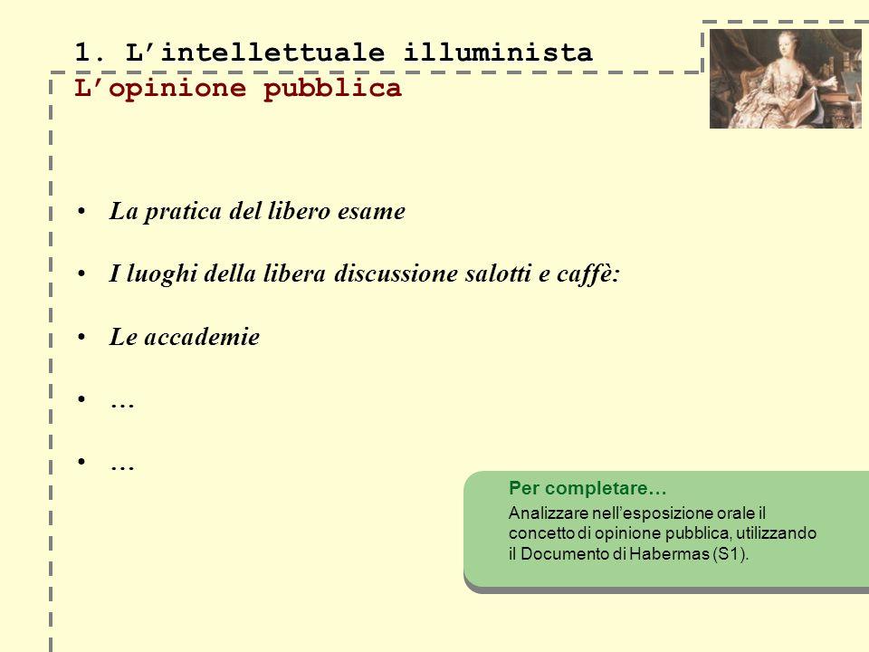 1. Lintellettuale illuminista 1. Lintellettuale illuminista Lopinione pubblica La pratica del libero esame I luoghi della libera discussione salotti e