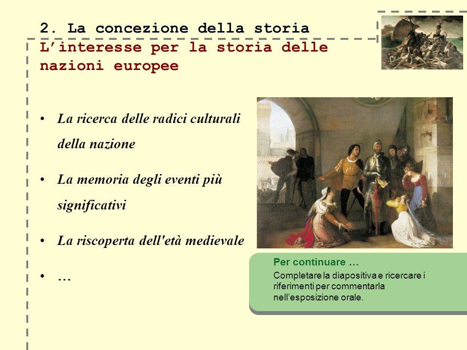 2. La concezione della storia 2. La concezione della storia Linteresse per la storia delle nazioni europee La ricerca delle radici culturali della naz