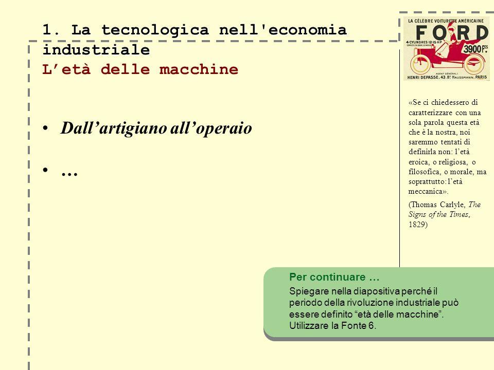 1. La tecnologica nell'economia industriale 1. La tecnologica nell'economia industriale Letà delle macchine Dallartigiano alloperaio … «Se ci chiedess