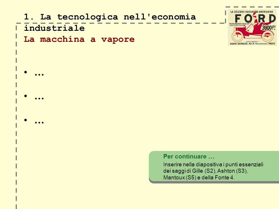 1. La tecnologica nell'economia industriale 1. La tecnologica nell'economia industriale La macchina a vapore … Per continuare … Inserire nella diaposi
