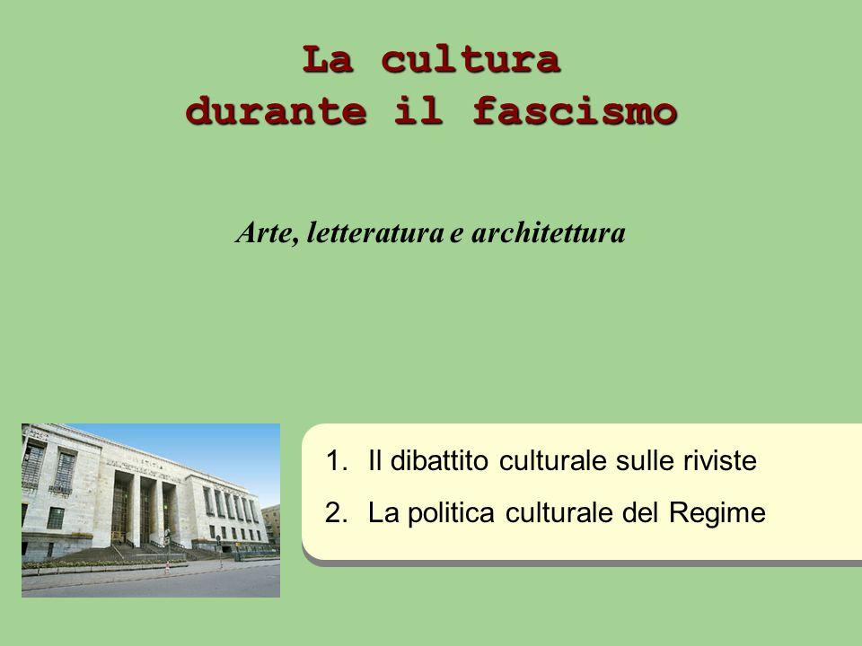 La cultura durante il fascismo Arte, letteratura e architettura 1. 1.Il dibattito culturale sulle riviste 2. 2.La politica culturale del Regime