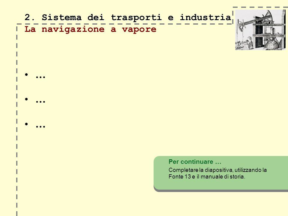 2. Sistema dei trasporti e industria 2. Sistema dei trasporti e industria La navigazione a vapore … Per continuare … Completare la diapositiva, utiliz