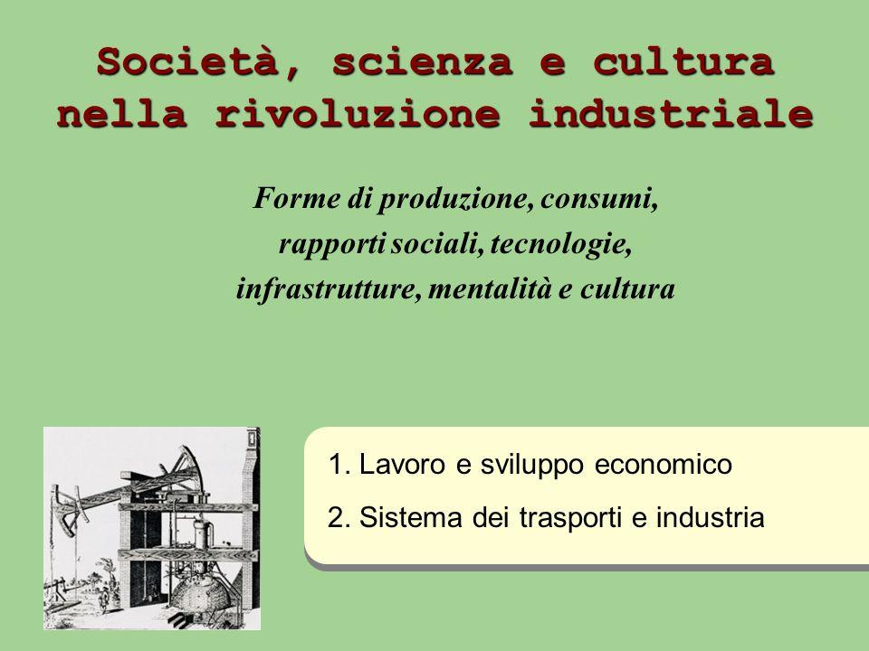 Società, scienza e cultura nella rivoluzione industriale Forme di produzione, consumi, rapporti sociali, tecnologie, infrastrutture, mentalità e cultu