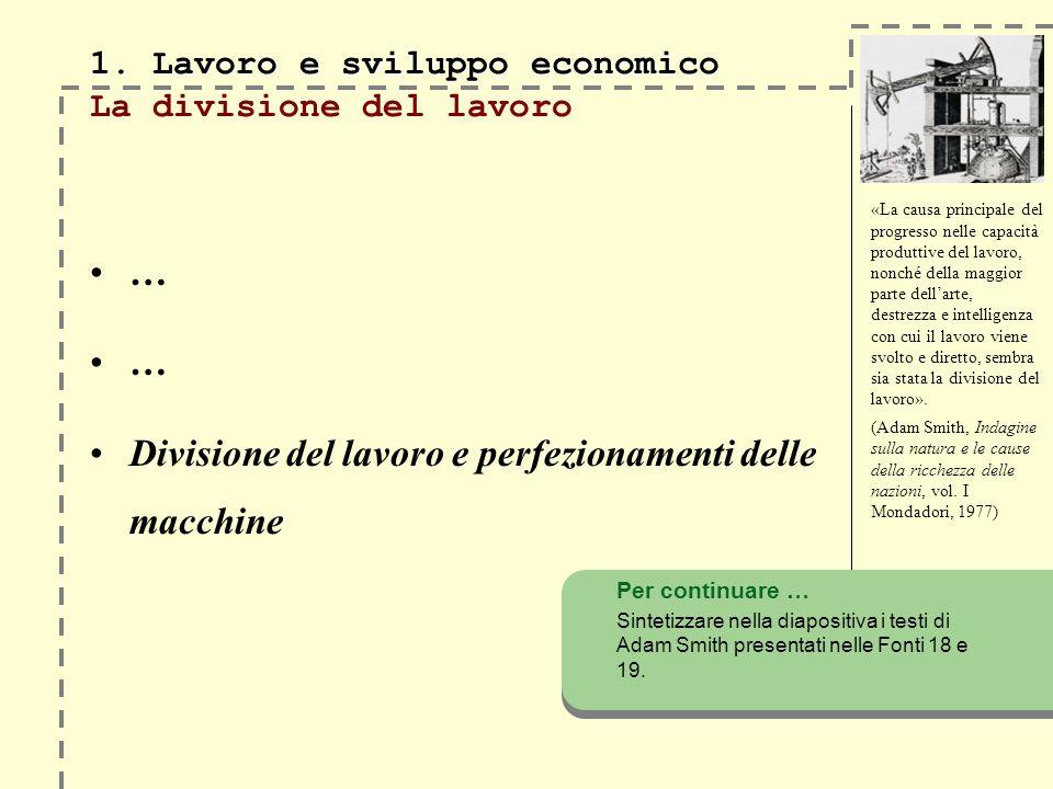 1. Lavoro e sviluppo economico 1. Lavoro e sviluppo economico La divisione del lavoro … Divisione del lavoro e perfezionamenti delle macchine «La caus