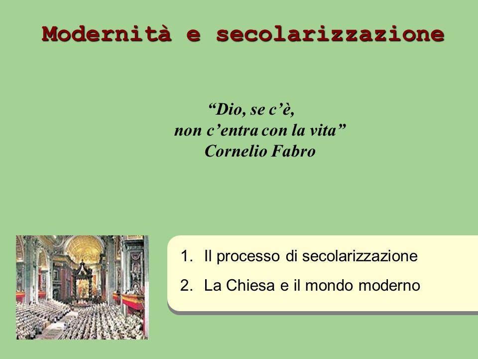 Modernità e secolarizzazione Dio, se cè, non centra con la vita Cornelio Fabro 1. 1.Il processo di secolarizzazione 2. 2.La Chiesa e il mondo moderno