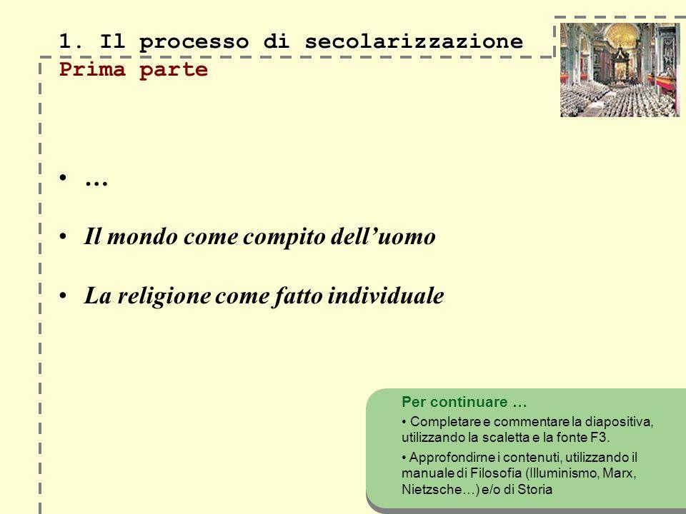 1. Il processo di secolarizzazione 1. Il processo di secolarizzazione Prima parte … Il mondo come compito delluomo La religione come fatto individuale