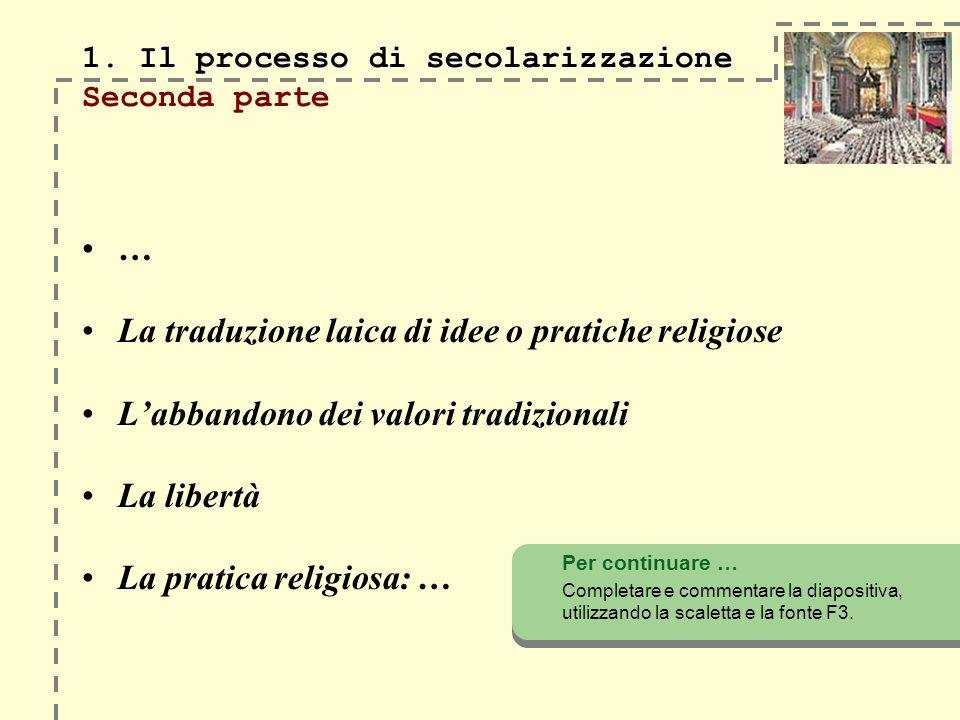 1. Il processo di secolarizzazione 1. Il processo di secolarizzazione Seconda parte … La traduzione laica di idee o pratiche religiose Labbandono dei