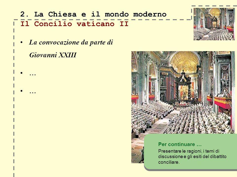 2. La Chiesa e il mondo moderno 2. La Chiesa e il mondo moderno Il Concilio vaticano II La convocazione da parte di Giovanni XXIII … … Per continuare