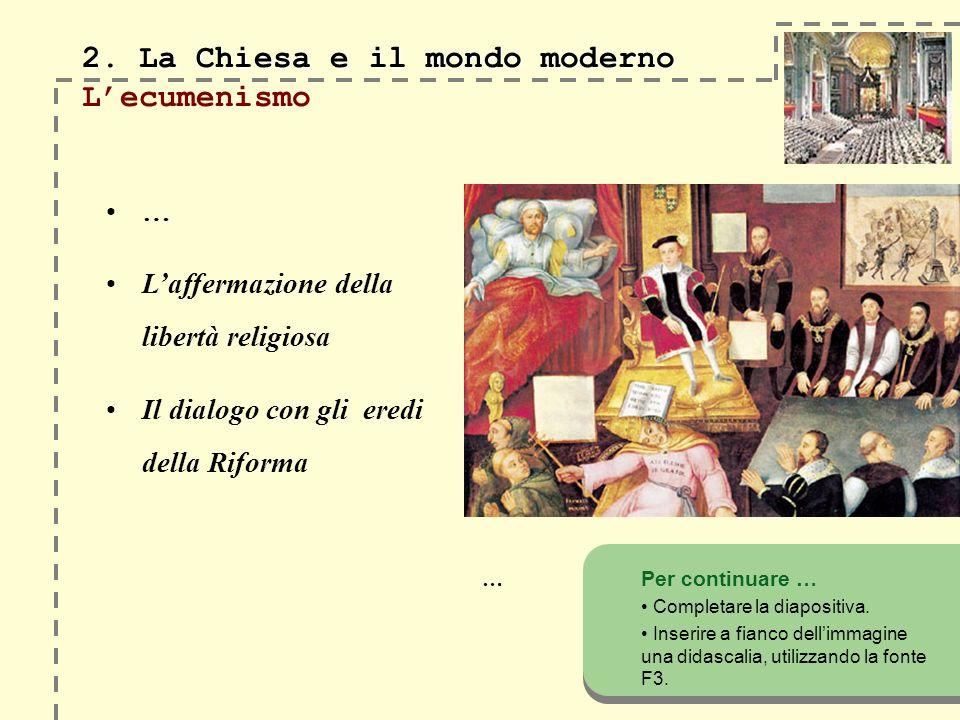 2. La Chiesa e il mondo moderno 2. La Chiesa e il mondo moderno Lecumenismo … Per continuare … Completare la diapositiva. Inserire a fianco dellimmagi