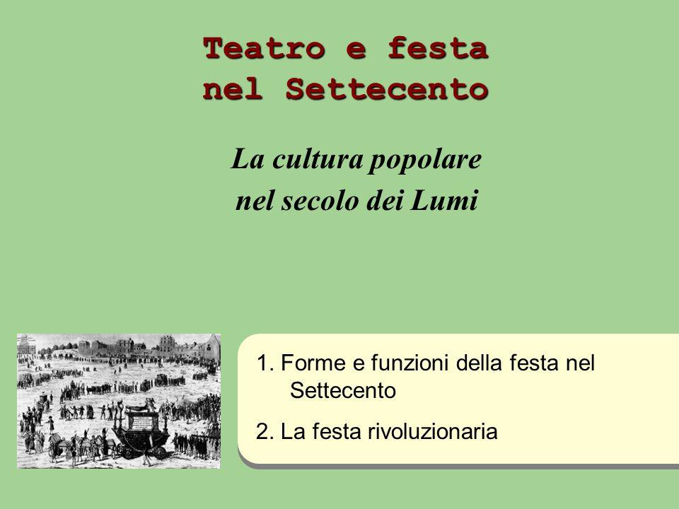 Teatro e festa nel Settecento La cultura popolare nel secolo dei Lumi 1. Forme e funzioni della festa nel Settecento 2. La festa rivoluzionaria