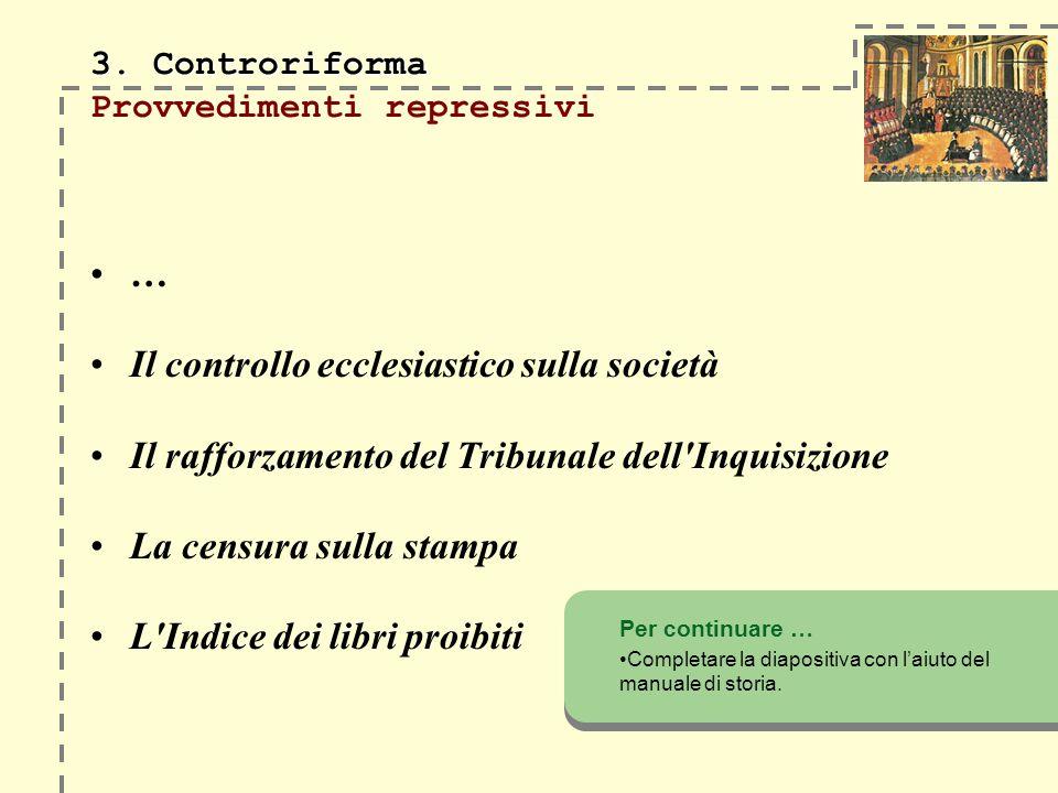 3. Controriforma 3. Controriforma Provvedimenti repressivi … Il controllo ecclesiastico sulla società Il rafforzamento del Tribunale dell'Inquisizione