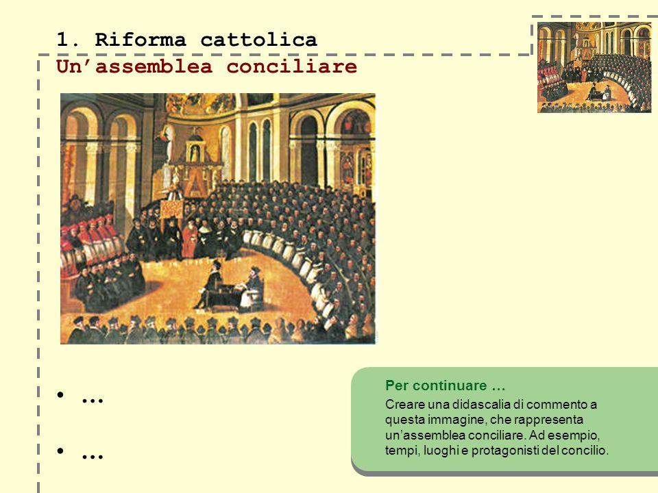 1. Riforma cattolica 1. Riforma cattolica Unassemblea conciliare Per continuare … Creare una didascalia di commento a questa immagine, che rappresenta