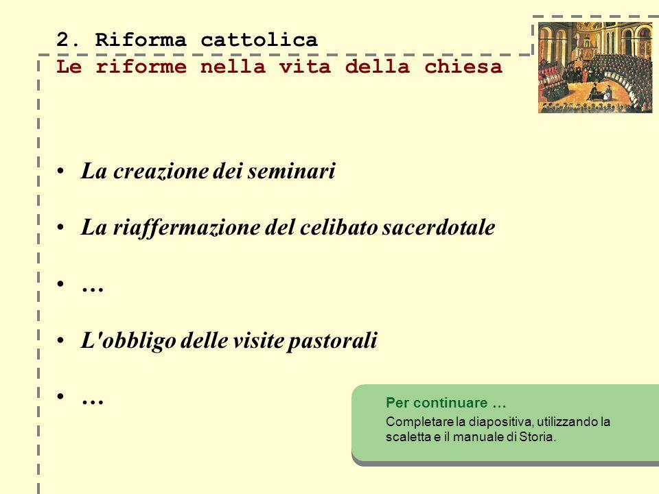 2. Riforma cattolica 2. Riforma cattolica Le riforme nella vita della chiesa La creazione dei seminari La riaffermazione del celibato sacerdotale … L'