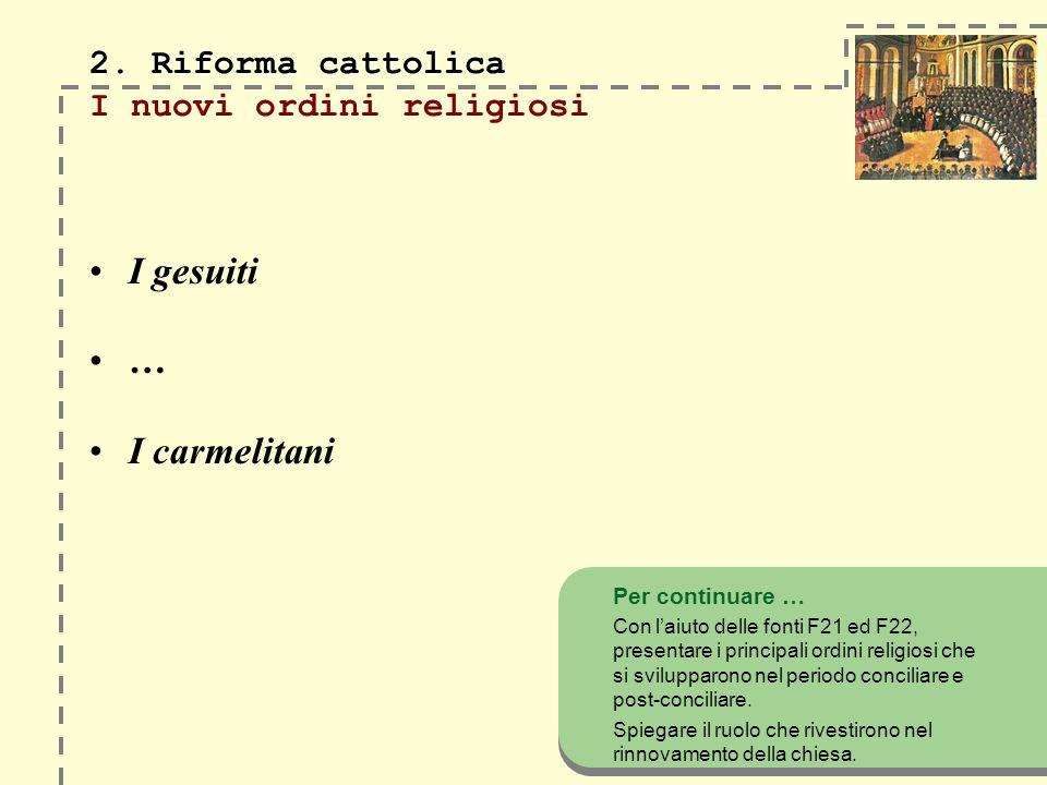 2. Riforma cattolica 2. Riforma cattolica I nuovi ordini religiosi I gesuiti … I carmelitani Per continuare … Con laiuto delle fonti F21 ed F22, prese