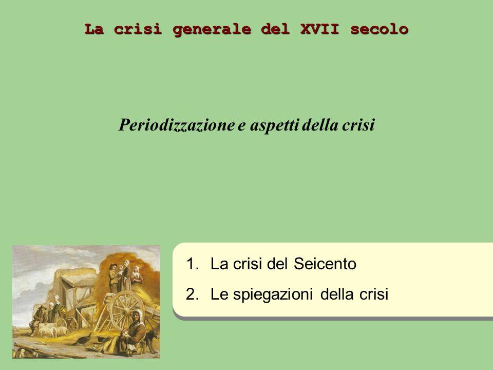 La crisi generale del XVII secolo Periodizzazione e aspetti della crisi 1. 1.La crisi del Seicento 2. 2.Le spiegazioni della crisi