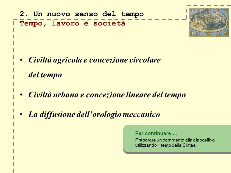 2. Un nuovo senso del tempo 2. Un nuovo senso del tempo Tempo, lavoro e società Civiltà agricola e concezione circolare del tempo Civiltà urbana e con