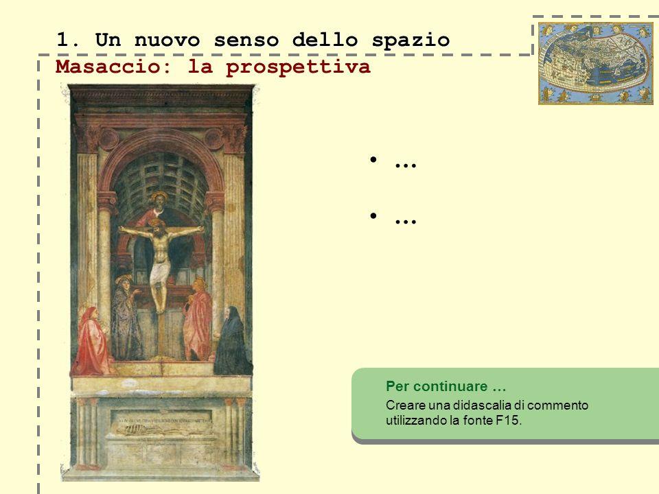 1. Un nuovo senso dello spazio 1. Un nuovo senso dello spazio Masaccio: la prospettiva Per continuare … Creare una didascalia di commento utilizzando