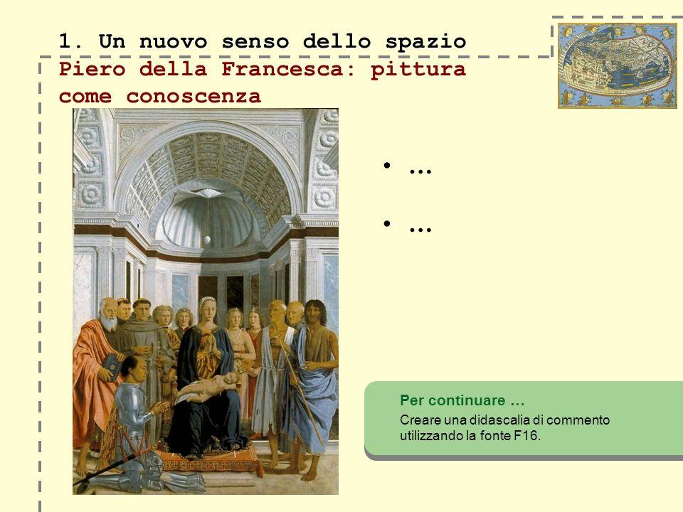 1. Un nuovo senso dello spazio 1. Un nuovo senso dello spazio Piero della Francesca: pittura come conoscenza Per continuare … Creare una didascalia di