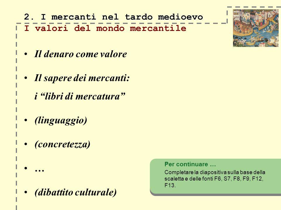 2. I mercanti nel tardo medioevo 2. I mercanti nel tardo medioevo I valori del mondo mercantile Il denaro come valore Il sapere dei mercanti: i libri