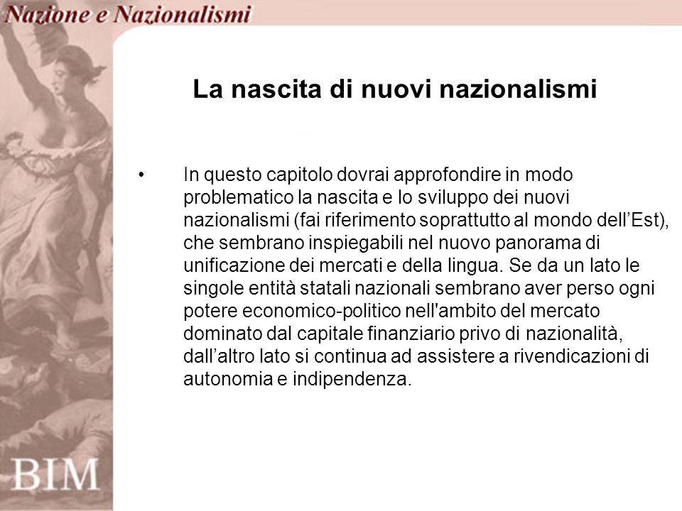 In questo capitolo dovrai approfondire in modo problematico la nascita e lo sviluppo dei nuovi nazionalismi (fai riferimento soprattutto al mondo dellEst), che sembrano inspiegabili nel nuovo panorama di unificazione dei mercati e della lingua.